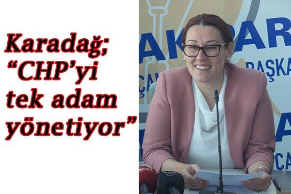 """Karadağ; """"CHP'yi tek adam yönetiyor"""""""